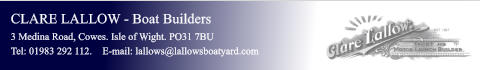 CLARE LALLOW - Boat Builders 3 Medina Road, Cowes. Isle of Wight. PO31 7BU Tel: 01983 292 112.    E-mail: lallows@lallowsboatyard.com